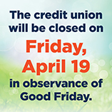 The Credit Union will be closed on Friday, April 19, 2019.