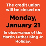 The Credit Union will be closed Monday, January 21, in observance of Martin Luther King, Jr. Day.
