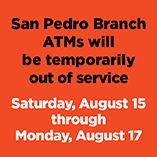 Important Service Notice - San Pedro ATMs will be temporarily out of service Saturday, August 15, through Monday, August 17.