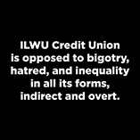ILWU Credit Union is opposed to bigotry, hatred, and inequality in all its forms, indirect and overt.