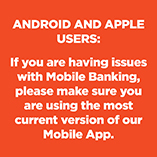If you are having issues with Mobile Banking, please make sure you are using the most current version of our Mobile App.